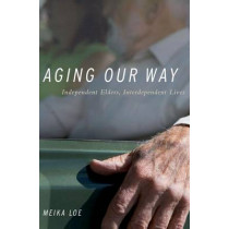 Aging Our Way: Independent Elders, Interdependent Lives by Meika Loe, 9780199975723