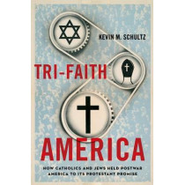 Tri-Faith America: How Catholics and Jews Held Postwar America to Its Protestant Promise by Kevin M. Schultz, 9780199987542