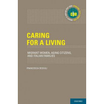 Caring for a Living: Migrant Women, Aging Citizens, and Italian Families by Francesca Degiuli, 9780199989010