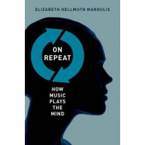 On Repeat: How Music Plays the Mind by Elizabeth Hellmuth Margulis, 9780199990825