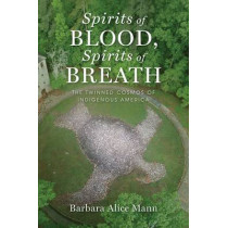 Spirits of Blood, Spirits of Breath: The Twinned Cosmos of Indigenous America by Barbara Alice Mann, 9780199997190
