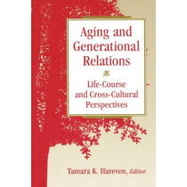 Aging and Generational Relations over the Life-Course: A Historical and Cross-Cultural Perspective by Tamara K. Hareven, 9780202305608