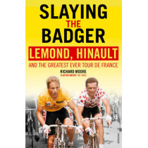 Slaying the Badger: LeMond, Hinault and the Greatest Ever Tour de France by Richard Moore, 9780224082914