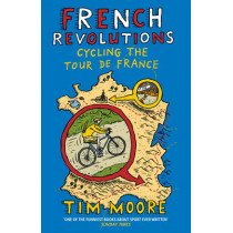 French Revolutions: Cycling the Tour de France by Tim Moore, 9780224092111