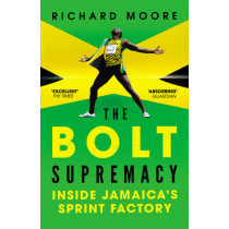 The Bolt Supremacy: Inside Jamaica's Sprint Factory by Richard Moore, 9780224092319