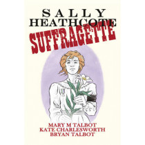 Sally Heathcote: Suffragette by Mary Talbot, 9780224097864