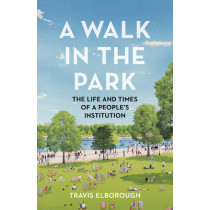A Walk in the Park: The Life and Times of a People's Institution by Travis Elborough, 9780224099820