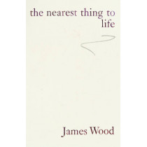 The Nearest Thing To Life by James Wood, 9780224102049
