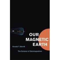Our Magnetic Earth: The Science of Geomagnetism by Ronald T. Merrill, 9780226006598