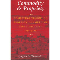 Commodity and Propriety: Competing Visions of Property in American Legal Thought, 1776-1970 by Gregory S. Alexander, 9780226013541