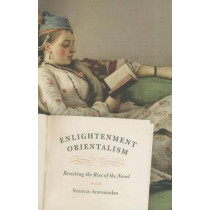 Enlightenment Orientalism: Resisting the Rise of the Novel by Srinivas Aravamudan, 9780226024493
