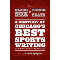 From Black Sox to Three-peats: A Century of Chicago's Best Sports-writing from the Tribune, Sun-Times, and Other Newspapers by Ron Rapoport, 9780226036601