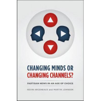 Changing Minds or Changing Channels?: Partisan News in an Age of Choice by Kevin Arceneaux, 9780226047300