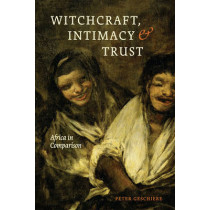 Witchcraft, Intimacy, and Trust: Africa in Comparison by Peter Geschiere, 9780226047614
