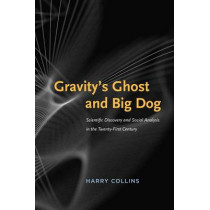 Gravity's Ghost and Big Dog: Scientific Discovery and Social Analysis in the Twenty-first Century by Harry Collins, 9780226052298