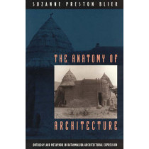 The Anatomy of Architecture: Ontology and Metaphor in Batammaliba Architectural Expression by Suzanne Preston Blier, 9780226058610