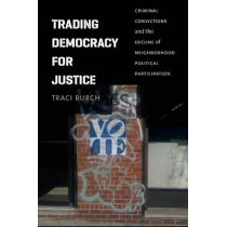 Trading Democracy for Justice: Criminal Convictions and the Decline of Neighborhood Political Participation by Traci Burch, 9780226064932