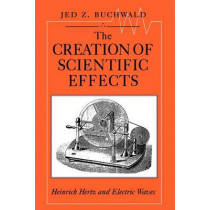 The Creation of Scientific Effects: Heinrich Hertz and Electric Waves by Jed Z. Buchwald, 9780226078885