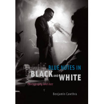 Blue Notes in Black and White: Photography and Jazz by Benjamin Cawthra, 9780226100746