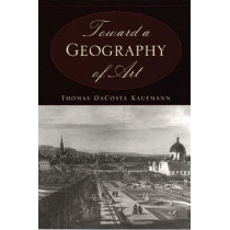 Toward a Geography of Art by Thomas DaCosta Kaufmann, 9780226133126
