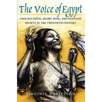 The Voice of Egypt: Umm Kulthum, Arabic Song and Egyptian Society in the Twentieth Century by Virginia Danielson, 9780226136127