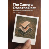 Camera Does the Rest: How Polaroid Changed Photography by Professor Peter Buse, 9780226176383