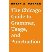 The Chicago Guide to English Grammar, Usage, and Punctuation by Bryan A. Garner, 9780226188850