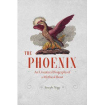 The Phoenix: An Unnatural Biography of a Mythical Beast by Joseph Nigg, 9780226195490