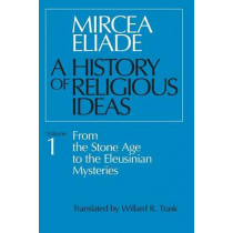 A History of Religious Ideas: v. 1: From the Stone Age to the Eleusinian Mysteries by Mircea Eliade, 9780226204017