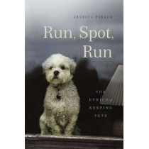 Run, Spot, Run: The Ethics of Keeping Pets by Jessica Pierce, 9780226209890