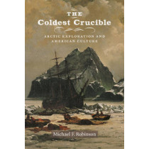 The Coldest Crucible: Arctic Exploration and American Culture by Michael F. Robinson, 9780226214153