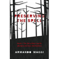 Preserving the Spell: Basile's the Tale of Tales and its Afterlife in the Fairy-Tale Tradition by Armando Maggi, 9780226242965