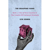 The Grasping Hand: Kelo v. City of New London and the Limits of Eminent Domain by Ilya Somin, 9780226256603