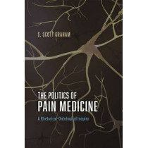 The Politics of Pain Medicine: A Rhetorical-Ontological Inquiry by S. Scott Graham, 9780226264059