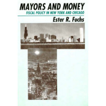Mayors and Money: Fiscal Policy in New York and Chicago by Ester R. Fuchs, 9780226267913