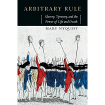 Arbitrary Rule: Slavery, Tyranny, and the Power of Life and Death by Mary Nyquist, 9780226271798