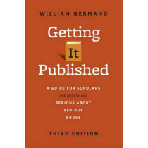 Getting It Published: A Guide for Scholars and Anyone Else Serious about Serious Books by William Germano, 9780226281407