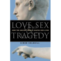 Love, Sex & Tragedy: How the Ancient World Shapes Our Lives by Simon Goldhill, 9780226301198
