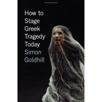 How to Stage Greek Tragedy Today by Simon Goldhill, 9780226301273