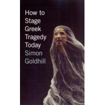 How to Stage Greek Tragedy Today by Simon Goldhill, 9780226301280