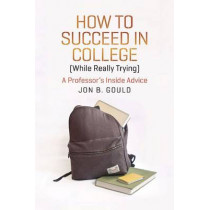 How to Succeed in College (while Really Trying): A Professor's Inside Advice by Jon B. Gould, 9780226304663