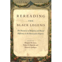 Rereading the Black Legend: The Discourses of Religious and Racial Difference in the Renaissance Empires by Margaret R. Greer, 9780226307220