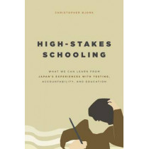 High-Stakes Schooling: What America Can Learn from Japan's Experiences with Testing, Accountability, and Education Reform by Christopher Bjork, 9780226309415