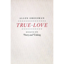 True-love: Essays on Poetry and Valuing by Allen Grossman, 9780226309743