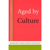 Aged by Culture by Margaret Morganroth Gullette, 9780226310626