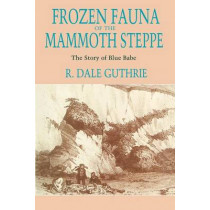 Frozen Fauna of the Mammoth Steppe: The Story of Blue Babe by R.Dale Guthrie, 9780226311234