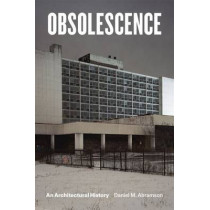 Obsolescence: An Architectural History by Daniel M. Abramson, 9780226313450