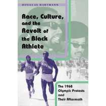 Race, Culture and the Revolt of the Black Athlete: The 1968 Olympic Protests and Their Aftermath by Douglas Hartmann, 9780226318561