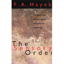 The Sensory Order: Inquiry into the Foundations of Theoretical Psychology by F. A. Hayek, 9780226320946