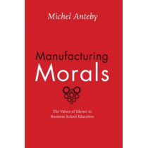 Manufacturing Morals: The Values of Silence in Business School Education by Michel Anteby, 9780226323510